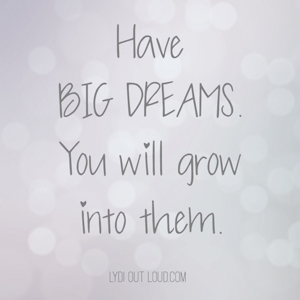 Have big dreams... you will grow into them.